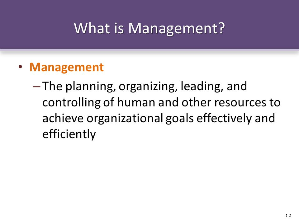 What is Management? Management – The planning, organizing, leading, and controlling of human and other resources to achieve organizational goals effec