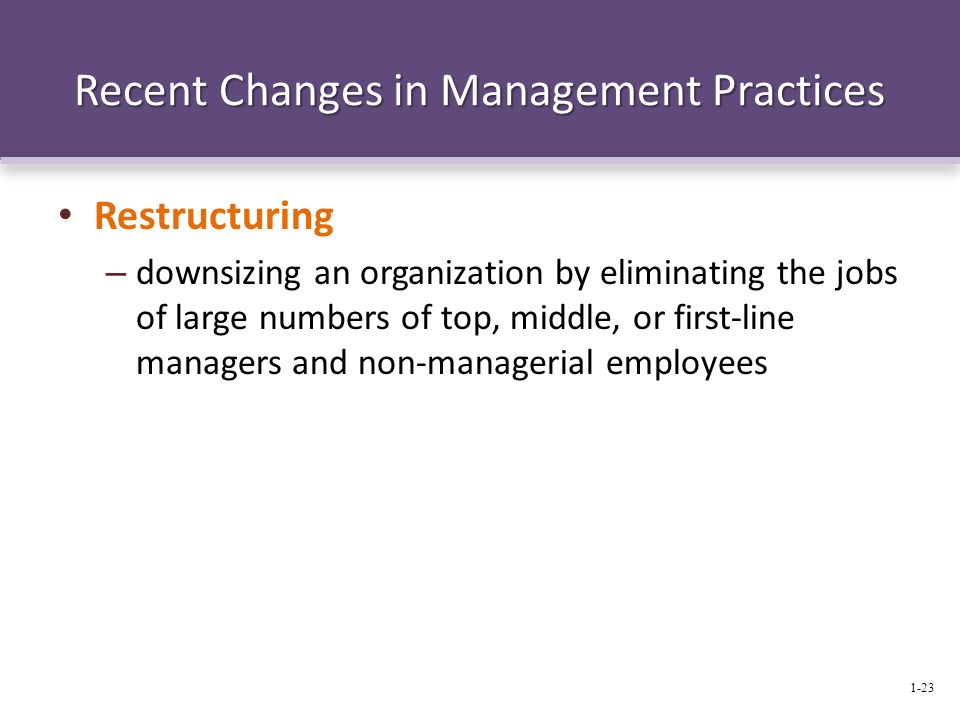Recent Changes in Management Practices Restructuring – downsizing an organization by eliminating the jobs of large numbers of top, middle, or first-li