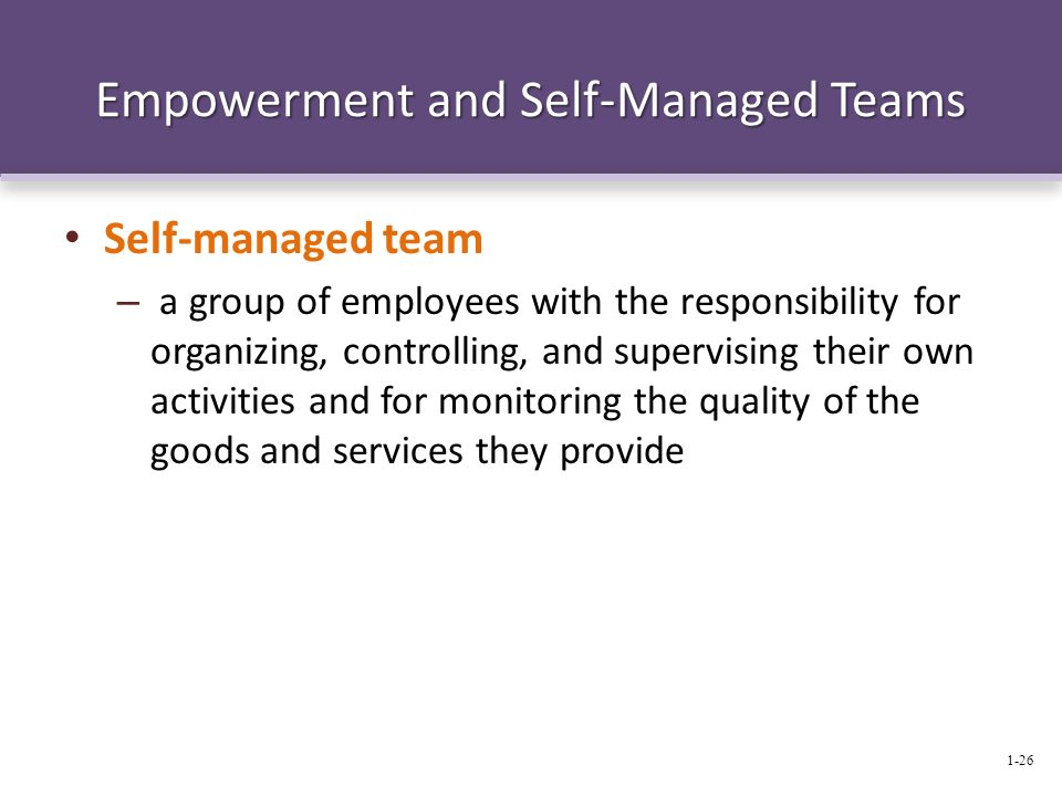 Empowerment and Self-Managed Teams Self-managed team – a group of employees with the responsibility for organizing, controlling, and supervising their