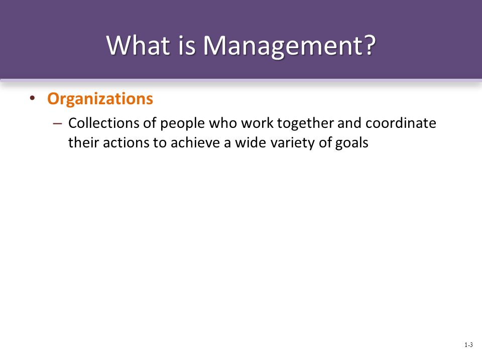 What is Management? Organizations – Collections of people who work together and coordinate their actions to achieve a wide variety of goals 1-3