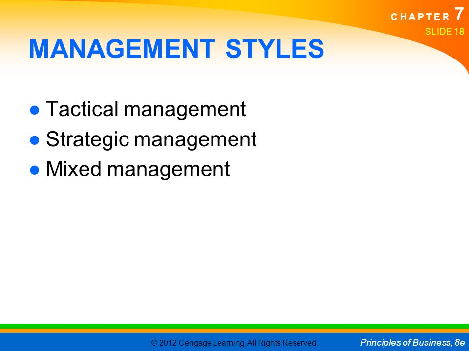 © 2012 Cengage Learning. All Rights Reserved. Principles of Business, 8e C H A P T E R 7 SLIDE 18 MANAGEMENT STYLES ●Tactical management ●Strategic ma