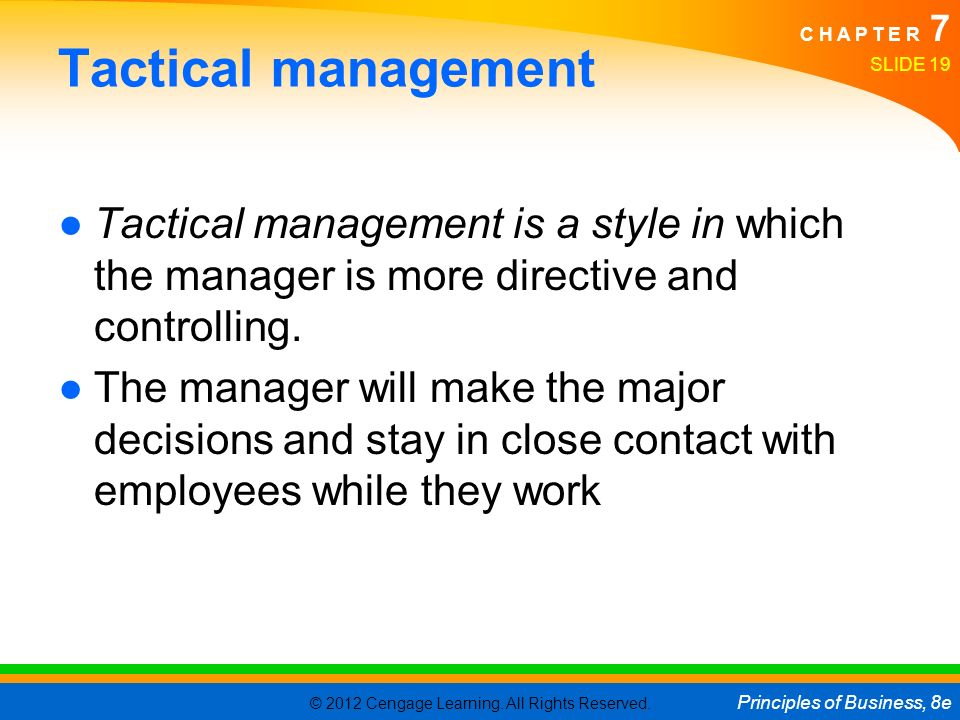 © 2012 Cengage Learning. All Rights Reserved. Principles of Business, 8e C H A P T E R 7 Tactical management ●Tactical management is a style in which