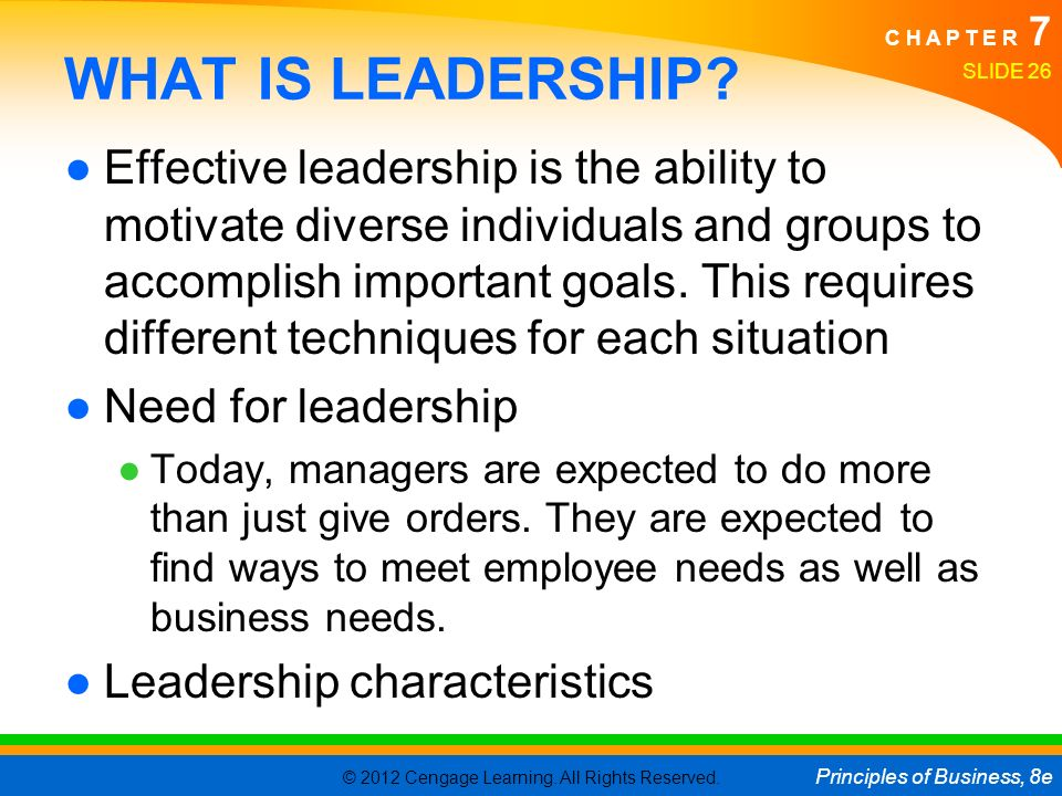 © 2012 Cengage Learning. All Rights Reserved. Principles of Business, 8e C H A P T E R 7 SLIDE 26 WHAT IS LEADERSHIP? ●Effective leadership is the abi