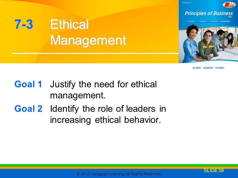 © 2012 Cengage Learning. All Rights Reserved. SLIDE 39 7-3Ethical Management Goal 1Justify the need for ethical management. Goal 2Identify the role of