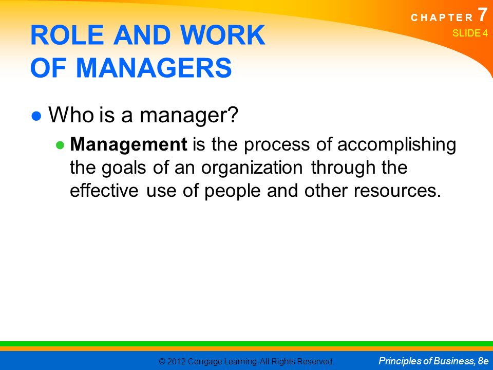 © 2012 Cengage Learning. All Rights Reserved. Principles of Business, 8e C H A P T E R 7 SLIDE 4 ROLE AND WORK OF MANAGERS ●Who is a manager? ●Managem