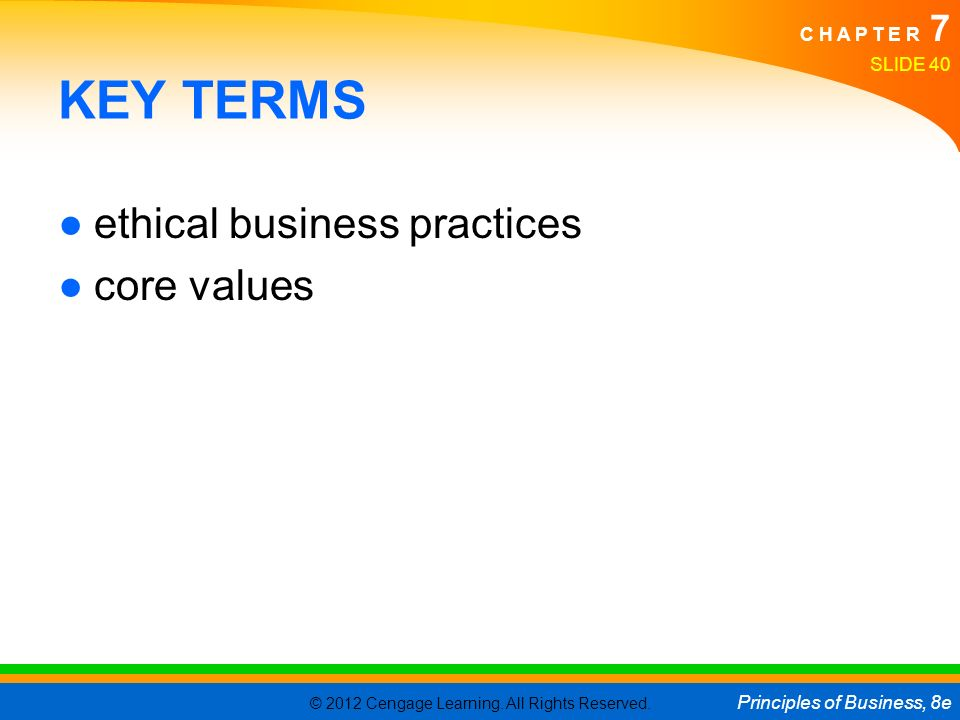 © 2012 Cengage Learning. All Rights Reserved. Principles of Business, 8e C H A P T E R 7 SLIDE 40 KEY TERMS ●ethical business practices ●core values
