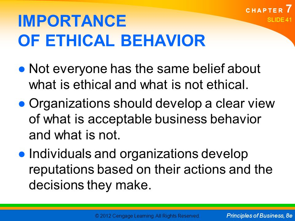 © 2012 Cengage Learning. All Rights Reserved. Principles of Business, 8e C H A P T E R 7 SLIDE 41 IMPORTANCE OF ETHICAL BEHAVIOR ●Not everyone has the