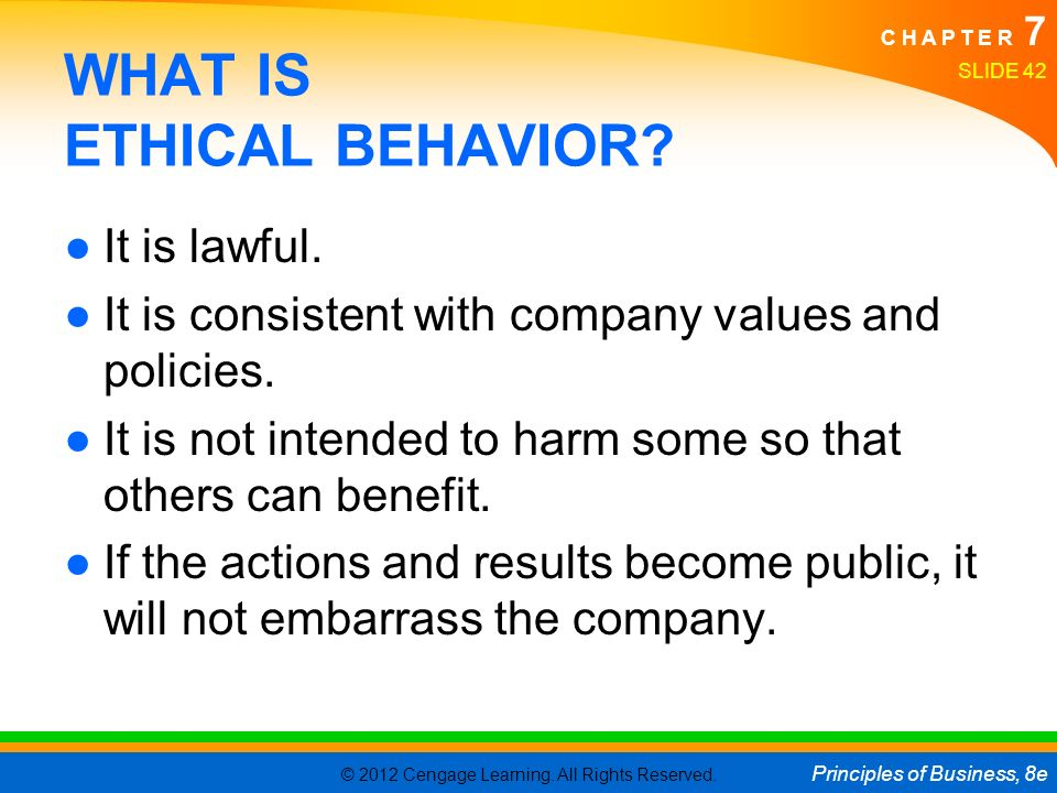 © 2012 Cengage Learning. All Rights Reserved. Principles of Business, 8e C H A P T E R 7 SLIDE 42 WHAT IS ETHICAL BEHAVIOR? ●It is lawful. ●It is cons