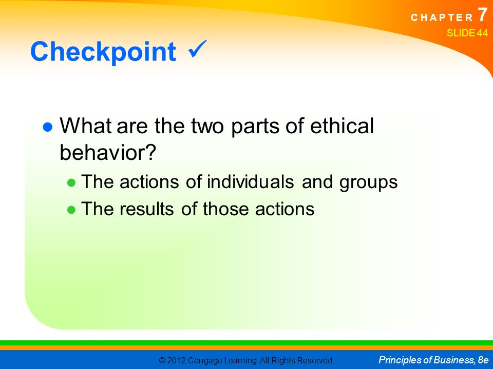 © 2012 Cengage Learning. All Rights Reserved. Principles of Business, 8e C H A P T E R 7 SLIDE 44 Checkpoint ●What are the two parts of ethical behavi