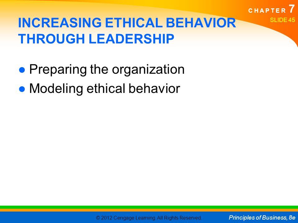 © 2012 Cengage Learning. All Rights Reserved. Principles of Business, 8e C H A P T E R 7 SLIDE 45 INCREASING ETHICAL BEHAVIOR THROUGH LEADERSHIP ●Prep