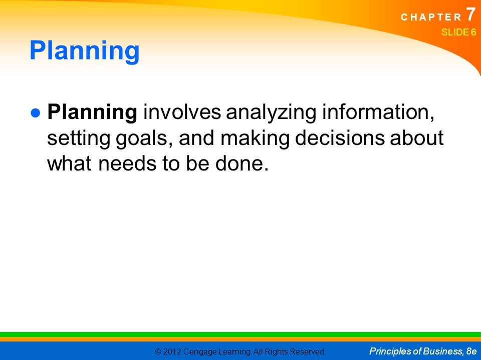 © 2012 Cengage Learning. All Rights Reserved. Principles of Business, 8e C H A P T E R 7 Planning ●Planning involves analyzing information, setting go