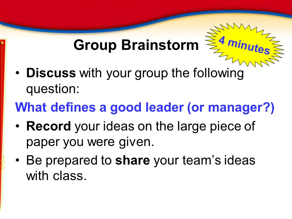 Group Brainstorm Discuss with your group the following question: What defines a good leader (or manager?) Record your ideas on the large piece of pape