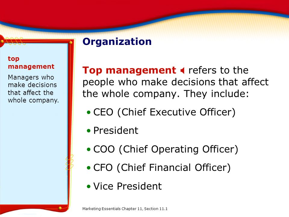 Organization Top management  refers to the people who make decisions that affect the whole company. They include: CEO (Chief Executive Officer) Presi