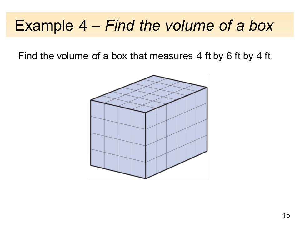 15 Example 4 – Find the volume of a box Find the volume of a box that measures 4 ft by 6 ft by 4 ft.