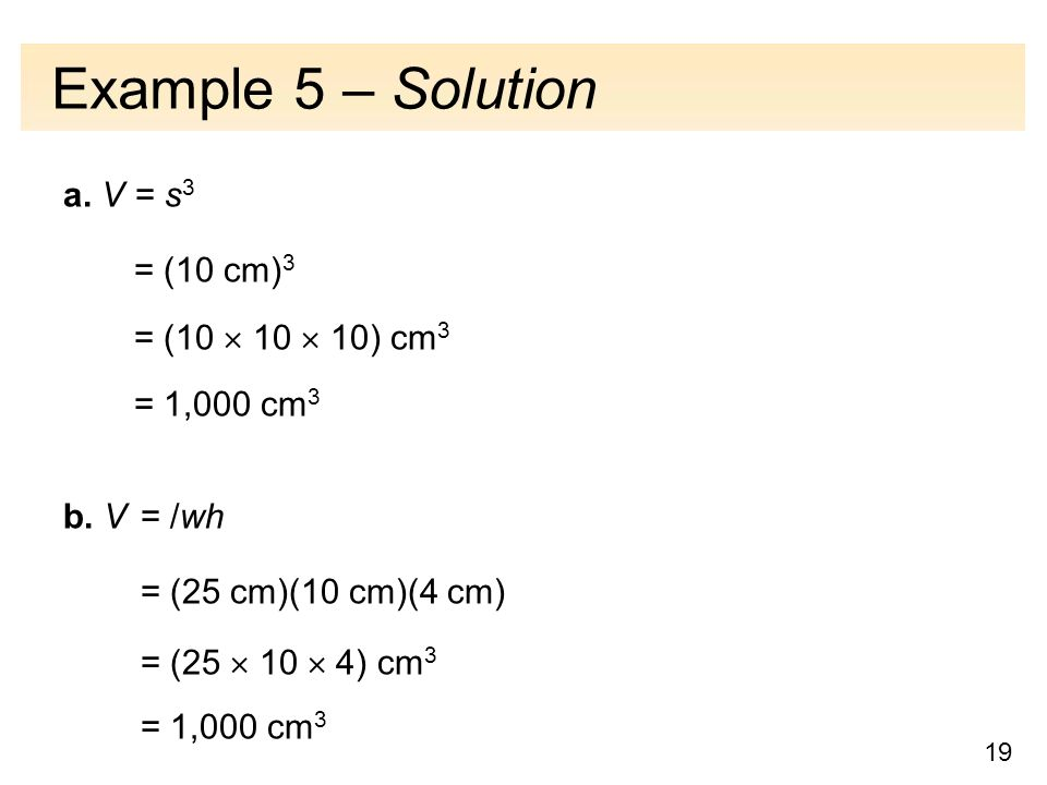 19 Example 5 – Solution a. V = s 3 = (10 cm) 3 = (10  10  10) cm 3 = 1,000 cm 3 b.