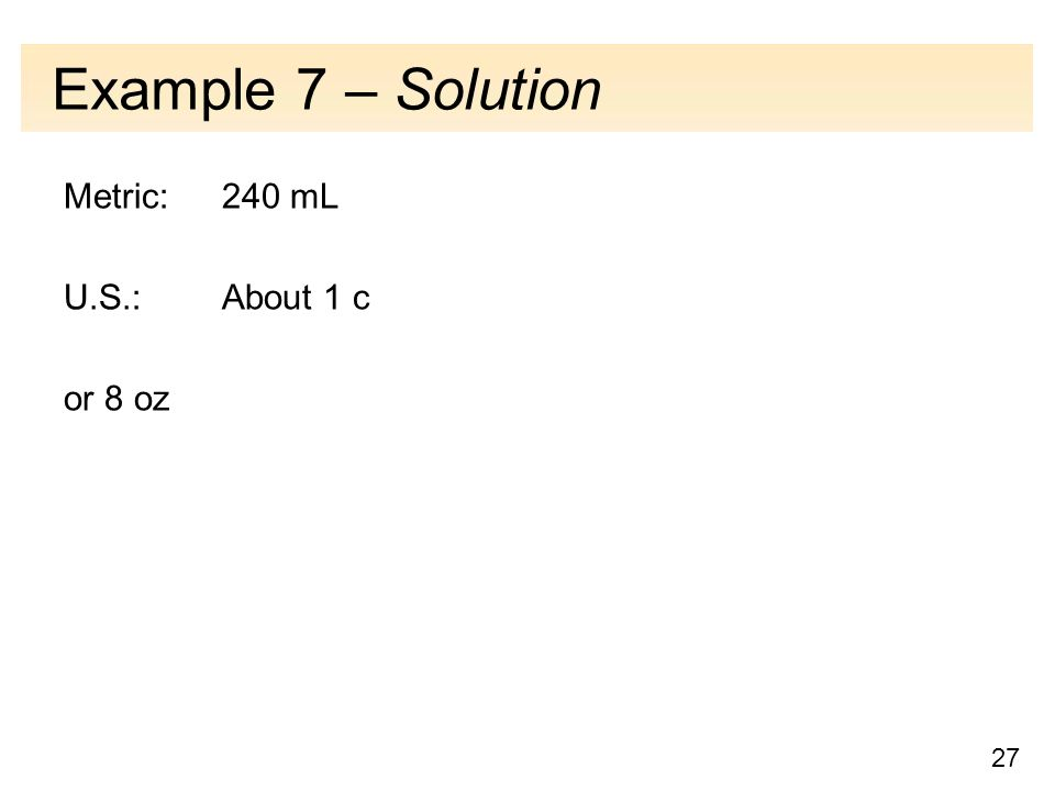27 Example 7 – Solution Metric: 240 mL U.S.: About 1 c or 8 oz