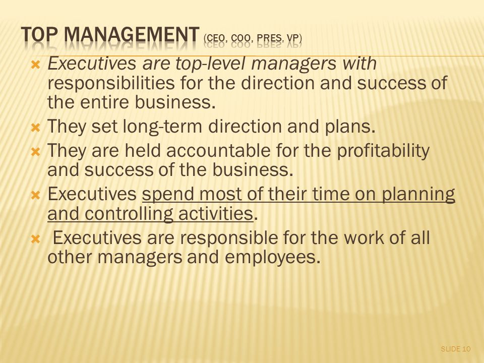  Executives are top-level managers with responsibilities for the direction and success of the entire business.