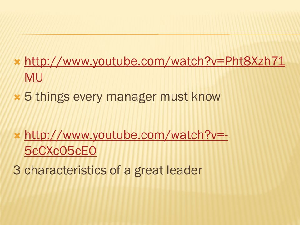  http://www.youtube.com/watch?v=Pht8Xzh71 MU http://www.youtube.com/watch?v=Pht8Xzh71 MU  5 things every manager must know  http://www.youtube.com/watch?v=- 5cCXc05cE0 http://www.youtube.com/watch?v=- 5cCXc05cE0 3 characteristics of a great leader
