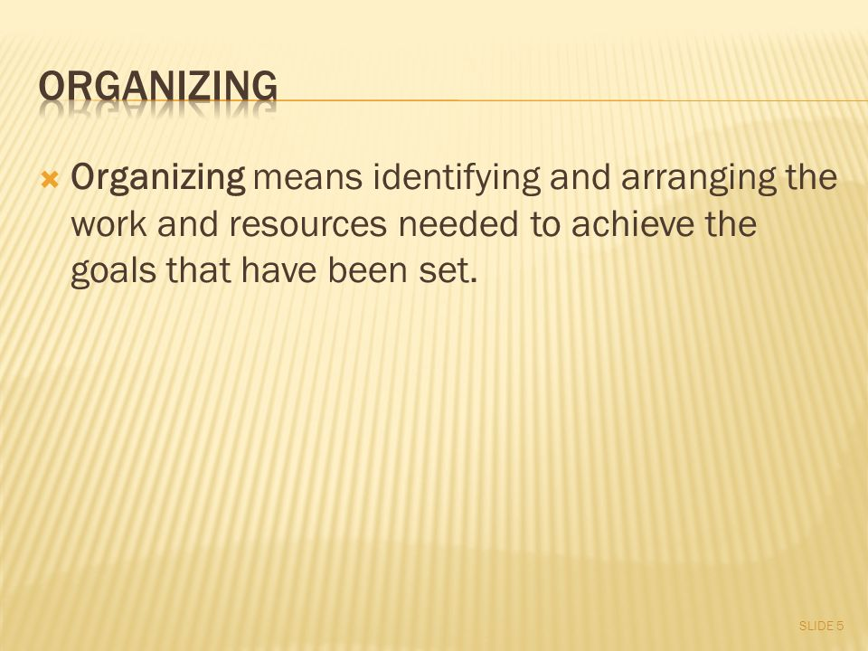  Organizing means identifying and arranging the work and resources needed to achieve the goals that have been set. SLIDE 5