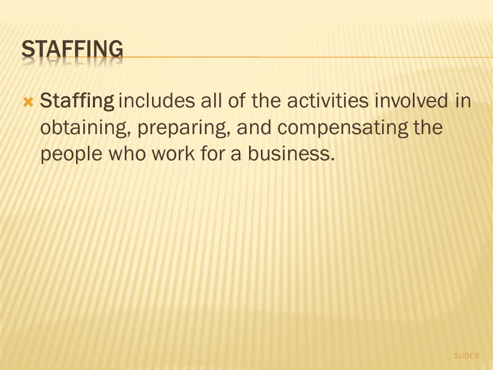  Staffing includes all of the activities involved in obtaining, preparing, and compensating the people who work for a business.