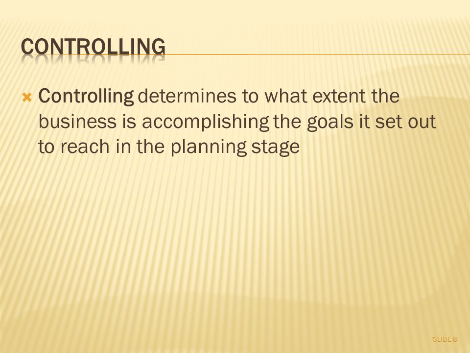  Controlling determines to what extent the business is accomplishing the goals it set out to reach in the planning stage SLIDE 8