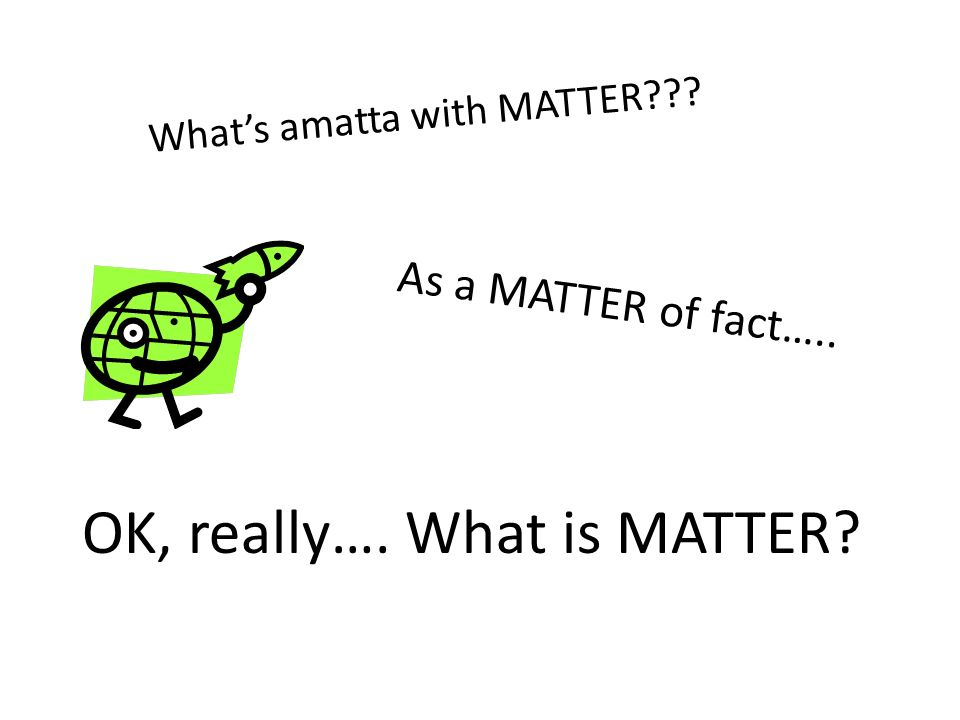 As a MATTER of fact….. What's amatta with MATTER OK, really…. What is MATTER