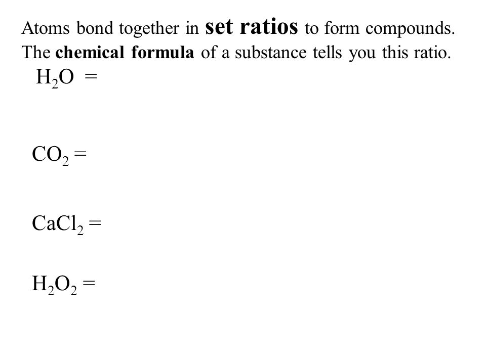 Atoms bond together in set ratios to form compounds.
