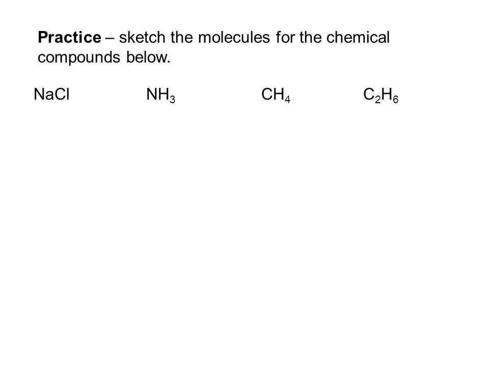 NaCl NH 3 CH 4 C 2 H 6 Practice – sketch the molecules for the chemical compounds below.