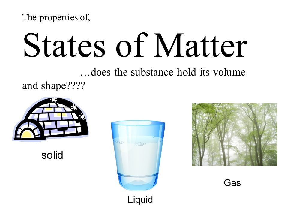 The properties of, States of Matter …does the substance hold its volume and shape .
