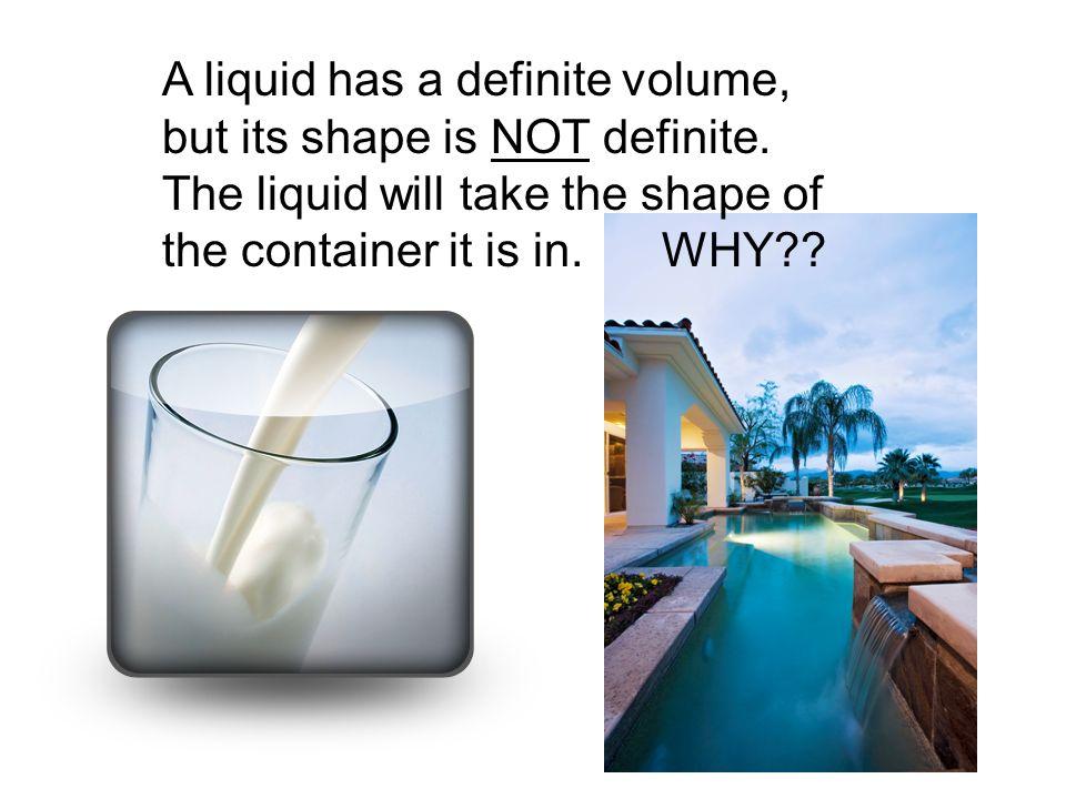 A liquid has a definite volume, but its shape is NOT definite.