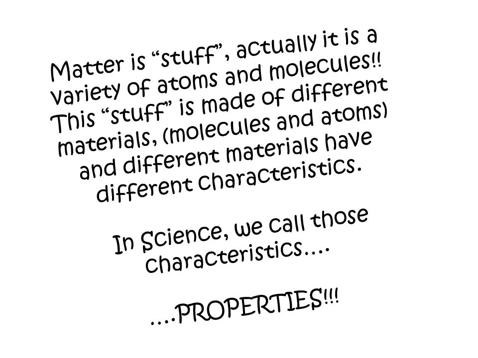 Matter is stuff , actually it is a variety of atoms and molecules!.