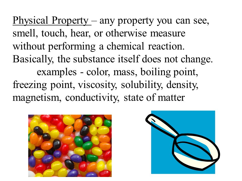 Physical Property – any property you can see, smell, touch, hear, or otherwise measure without performing a chemical reaction.