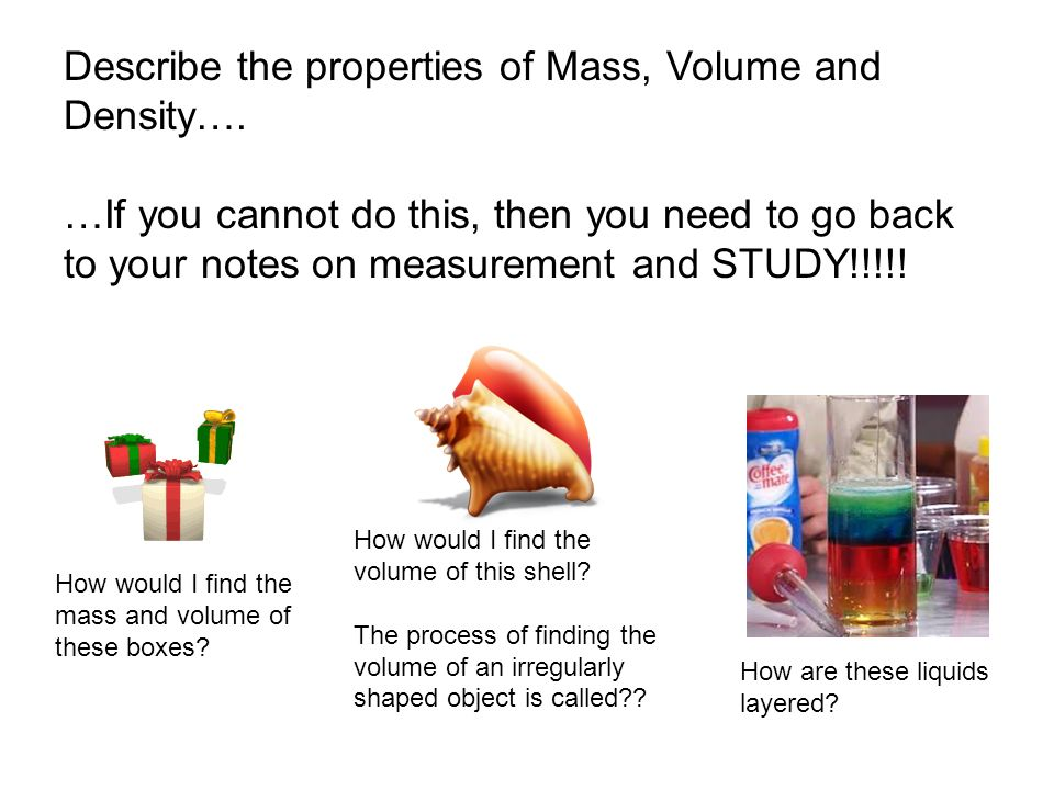 Describe the properties of Mass, Volume and Density….