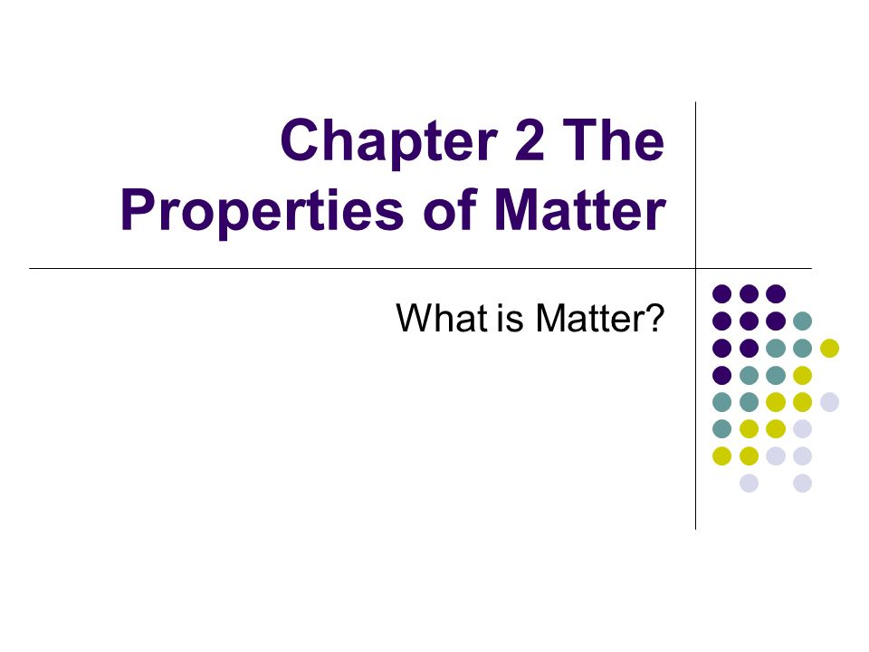 Chapter 2 The Properties of Matter What is Matter