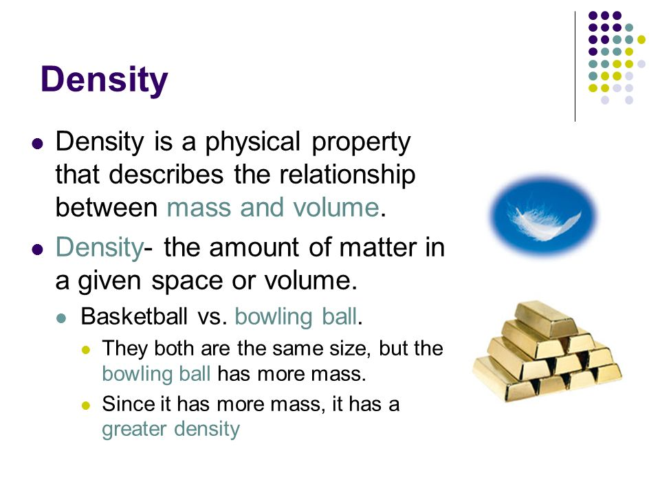 Density Density is a physical property that describes the relationship between mass and volume.