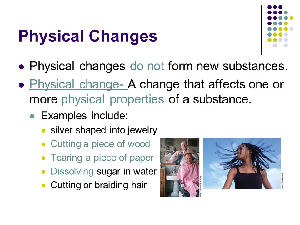 Physical Changes Physical changes do not form new substances.