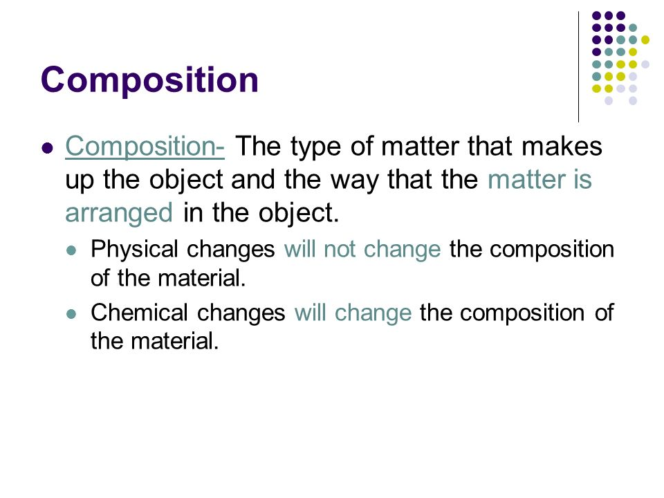 Composition Composition- The type of matter that makes up the object and the way that the matter is arranged in the object.