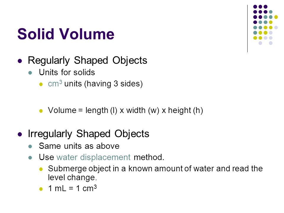 Solid Volume Regularly Shaped Objects Units for solids cm 3 units (having 3 sides) Volume = length (l) x width (w) x height (h) Irregularly Shaped Objects Same units as above Use water displacement method.