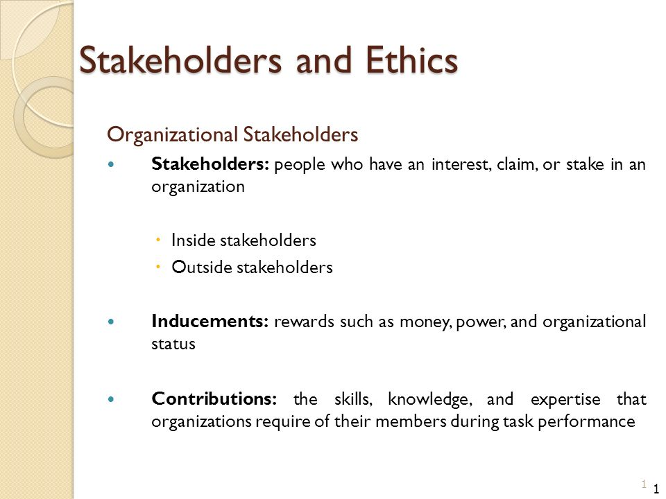 Stakeholders and Ethics Organizational Stakeholders Stakeholders: people who have an interest, claim, or stake in an organization  Inside stakeholders  Outside stakeholders Inducements: rewards such as money, power, and organizational status Contributions: the skills, knowledge, and expertise that organizations require of their members during task performance 1 1