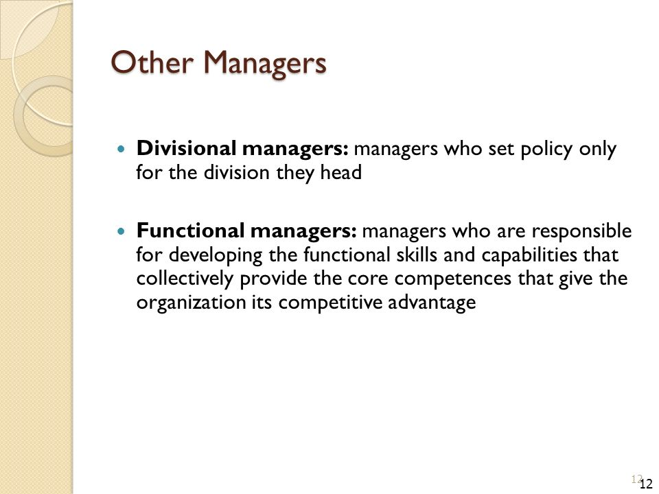 Other Managers Divisional managers: managers who set policy only for the division they head Functional managers: managers who are responsible for developing the functional skills and capabilities that collectively provide the core competences that give the organization its competitive advantage 12