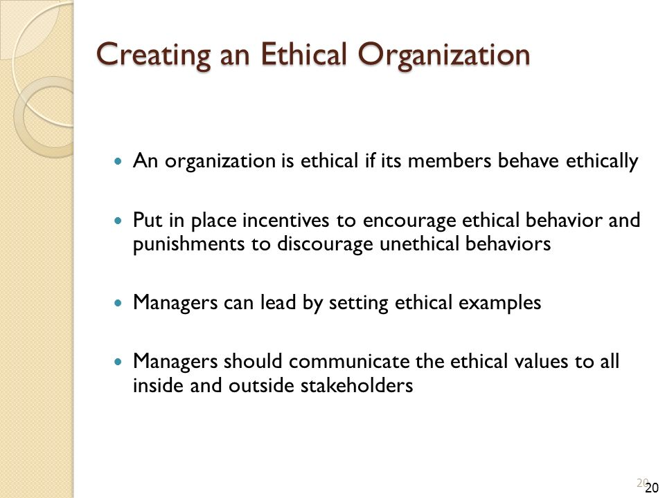 Creating an Ethical Organization An organization is ethical if its members behave ethically Put in place incentives to encourage ethical behavior and punishments to discourage unethical behaviors Managers can lead by setting ethical examples Managers should communicate the ethical values to all inside and outside stakeholders 20