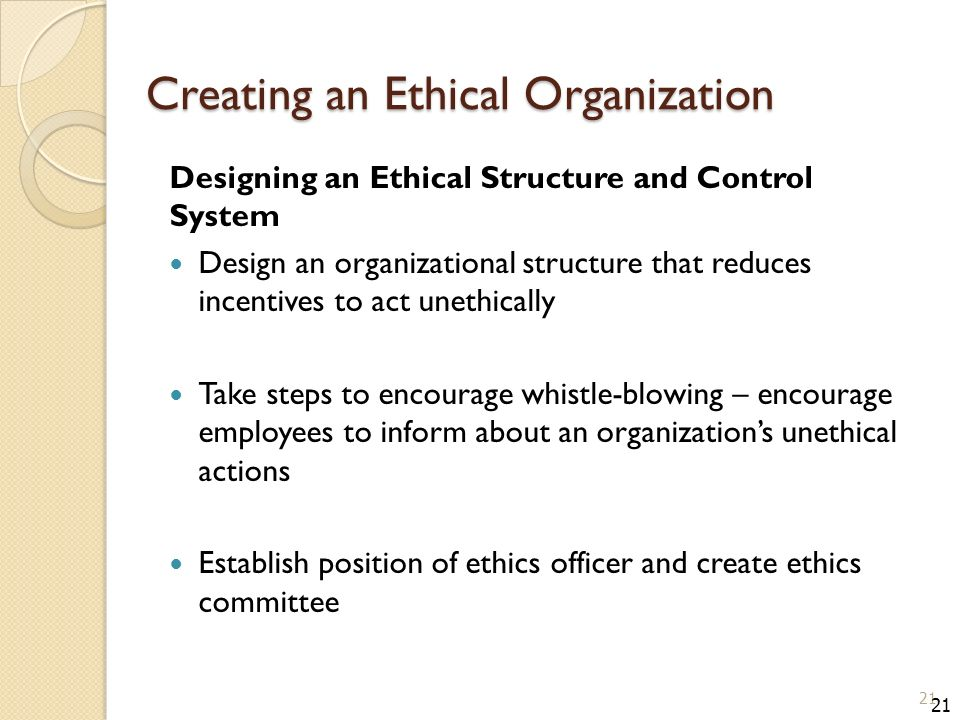 Creating an Ethical Organization Designing an Ethical Structure and Control System Design an organizational structure that reduces incentives to act unethically Take steps to encourage whistle-blowing – encourage employees to inform about an organization's unethical actions Establish position of ethics officer and create ethics committee 21