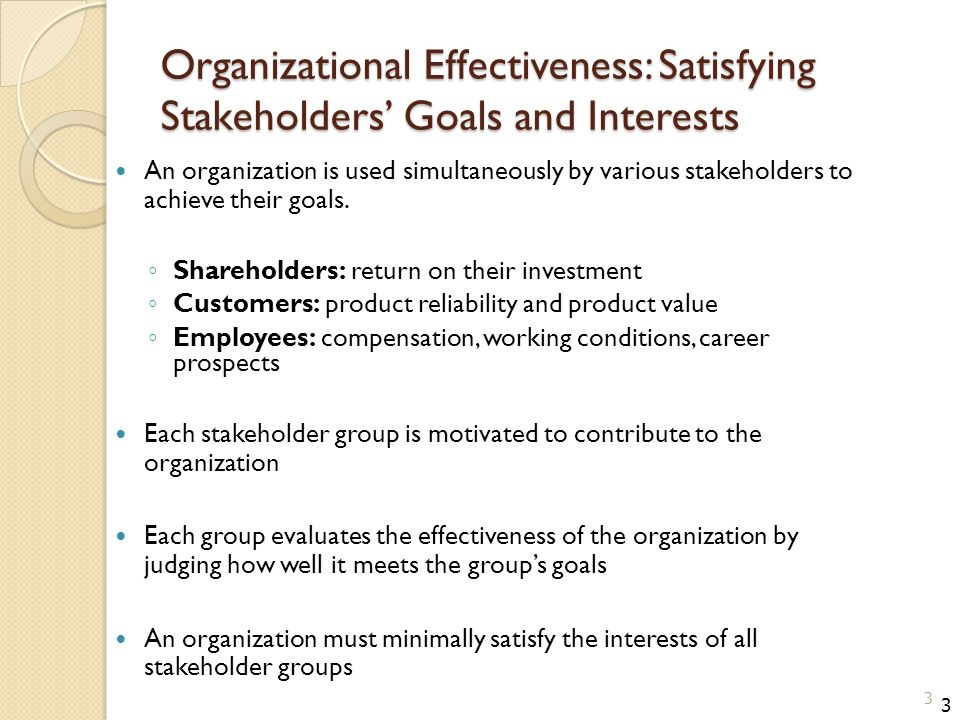 Organizational Effectiveness: Satisfying Stakeholders' Goals and Interests An organization is used simultaneously by various stakeholders to achieve their goals.