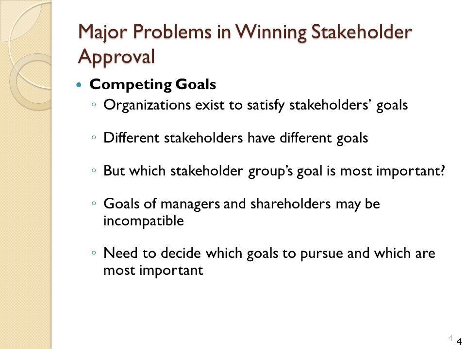 Major Problems in Winning Stakeholder Approval Competing Goals ◦ Organizations exist to satisfy stakeholders' goals ◦ Different stakeholders have different goals ◦ But which stakeholder group's goal is most important.