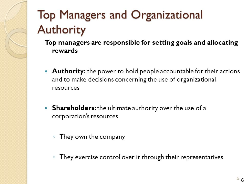 Top Managers and Organizational Authority Top managers are responsible for setting goals and allocating rewards Authority: the power to hold people accountable for their actions and to make decisions concerning the use of organizational resources Shareholders: the ultimate authority over the use of a corporation's resources ◦ They own the company ◦ They exercise control over it through their representatives 6 6