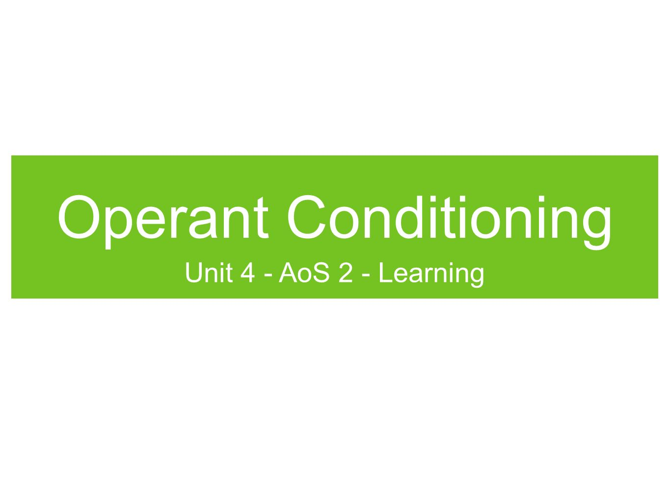 Operant Conditioning Unit 4 - AoS 2 - Learning