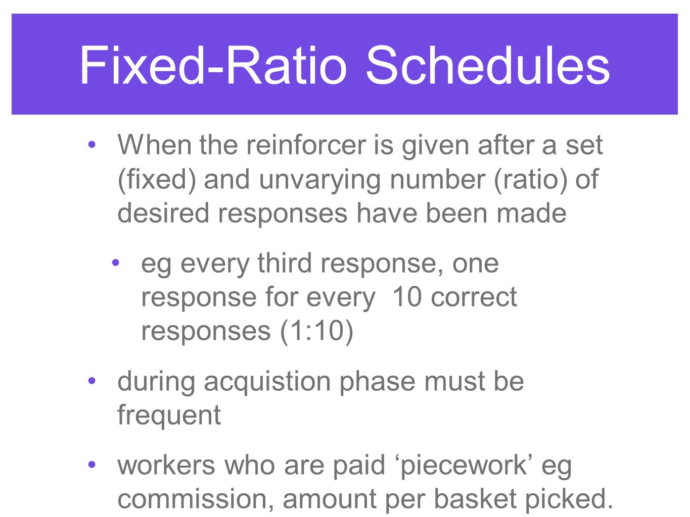 Fixed-Ratio Schedules When the reinforcer is given after a set (fixed) and unvarying number (ratio) of desired responses have been made eg every third response, one response for every 10 correct responses (1:10) during acquistion phase must be frequent workers who are paid 'piecework' eg commission, amount per basket picked.