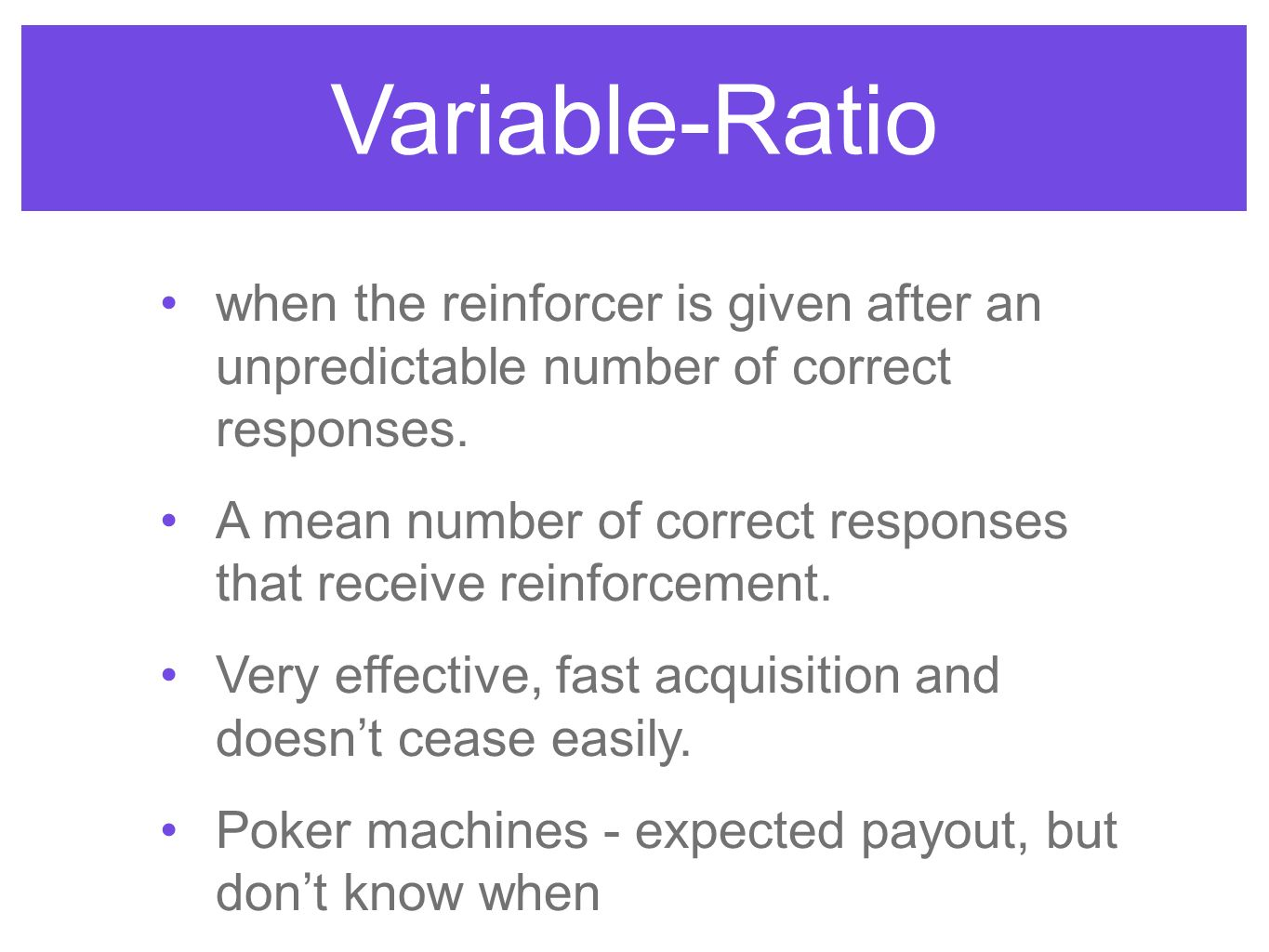 Variable-Ratio when the reinforcer is given after an unpredictable number of correct responses.