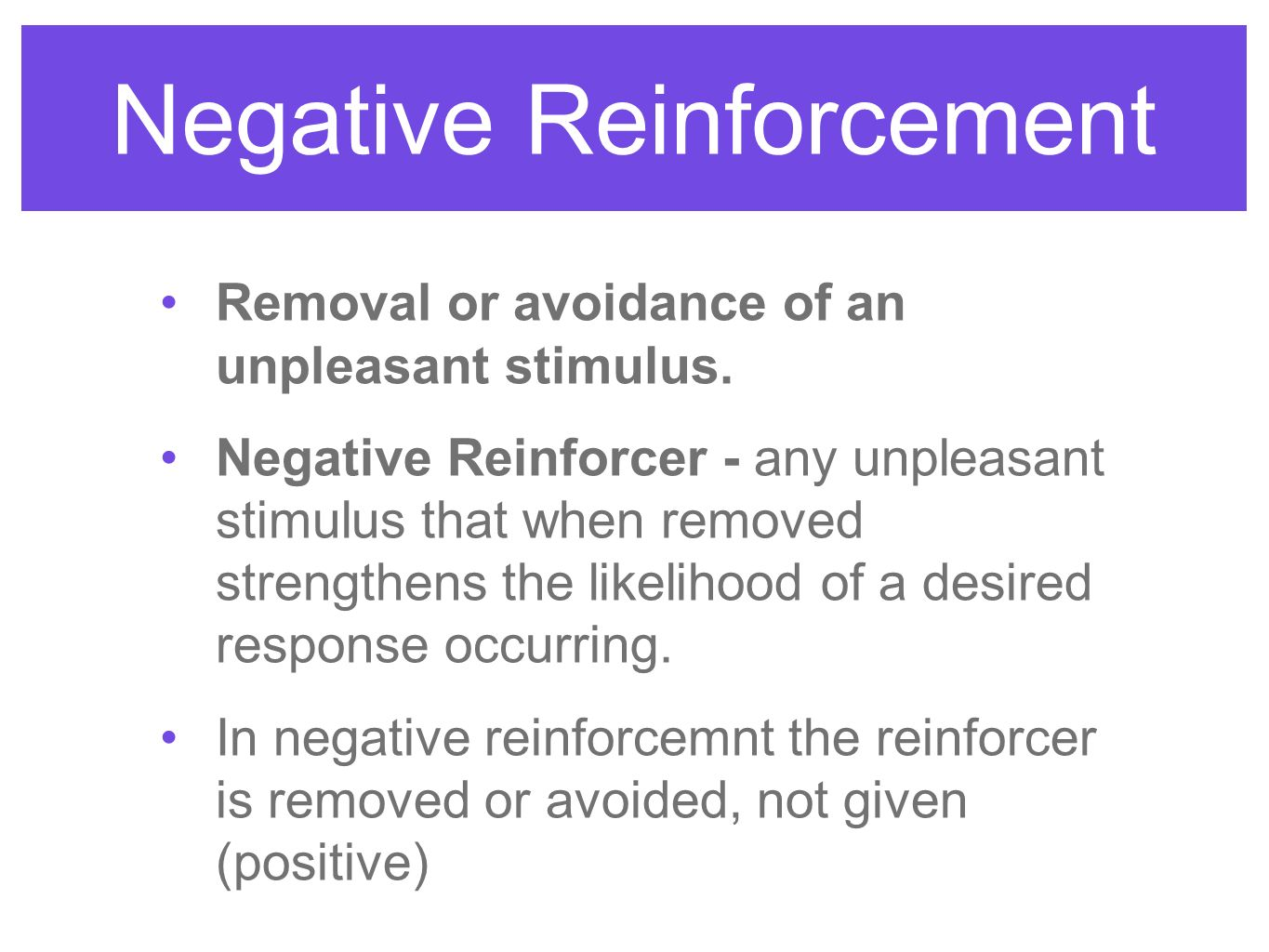 Negative Reinforcement Removal or avoidance of an unpleasant stimulus.