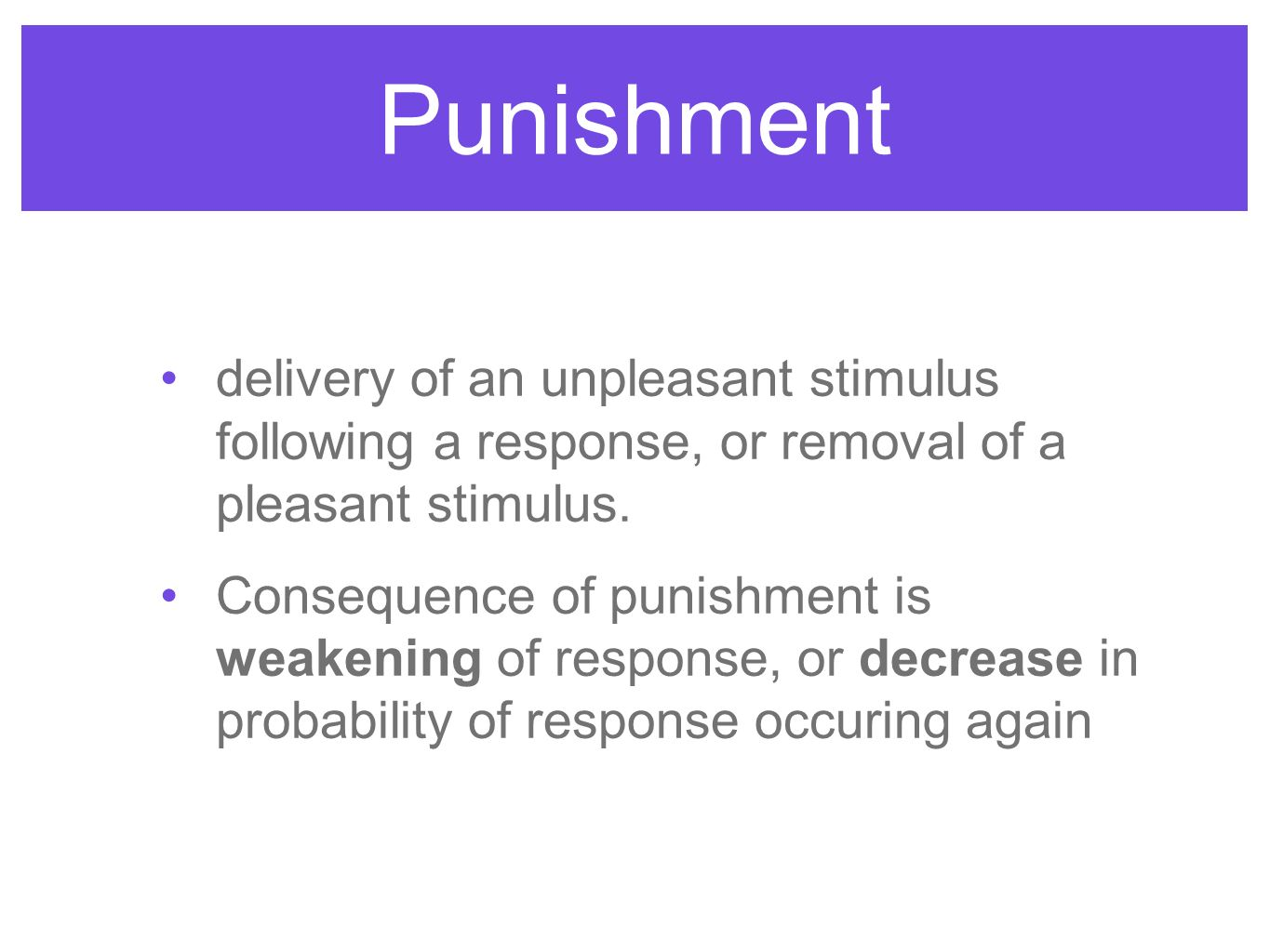 Punishment delivery of an unpleasant stimulus following a response, or removal of a pleasant stimulus.